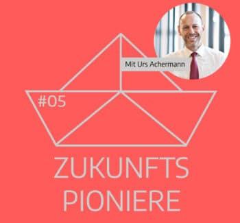 Podcast Zukunftspioniere Folge 5 mit Urs Achermann