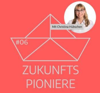 Podcast Zukunftspioniere Folge 6 mit Christina Hübschen